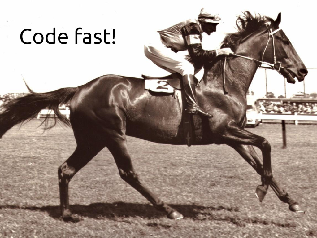 Code fast!
