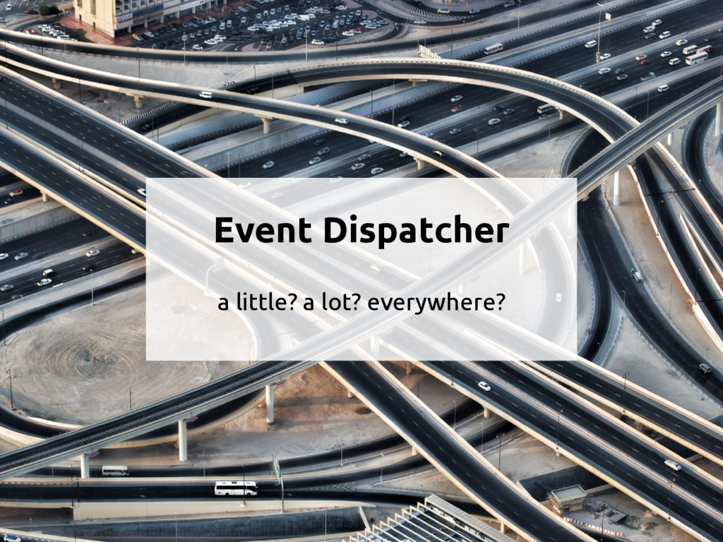 Event Dispatcher a little? a lot? everywhere?