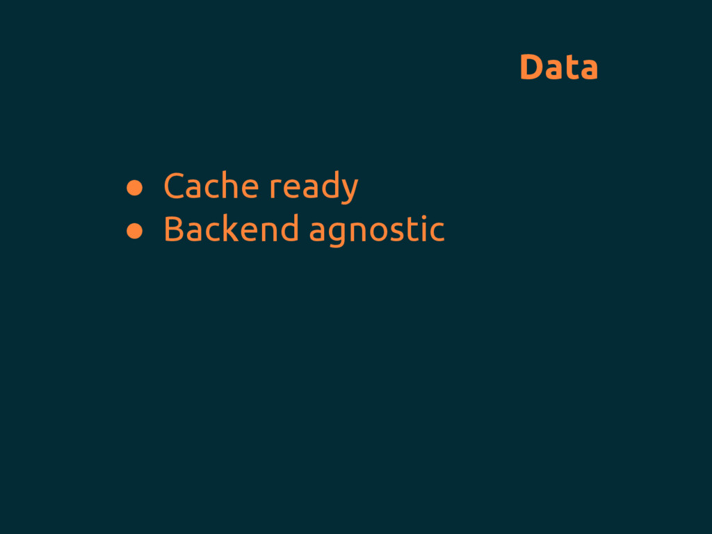 Data ● Cache ready ● Backend agnostic