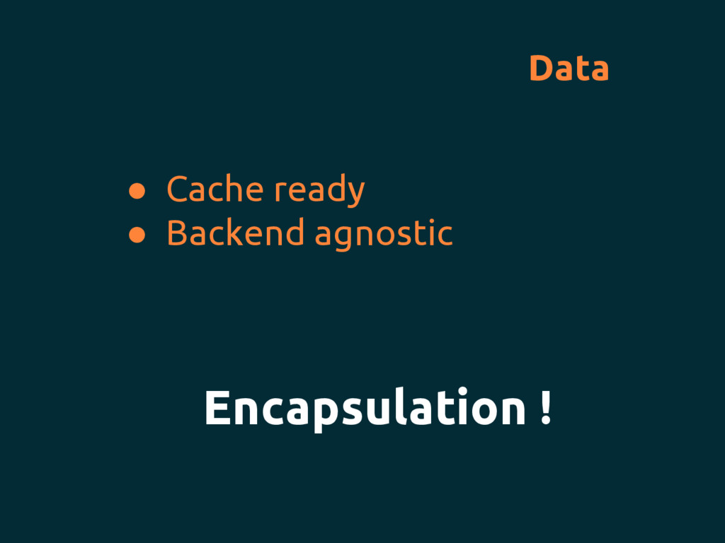 Data ● Cache ready ● Backend agnostic Encapsula...