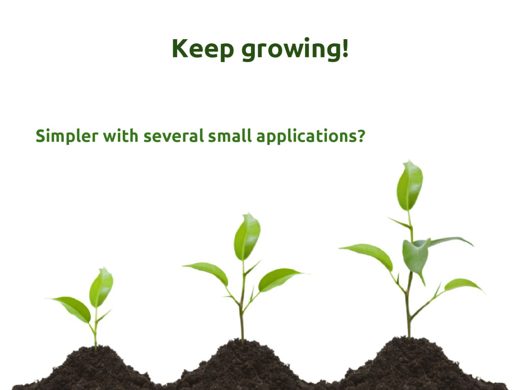 Keep growing! Simpler with several small applic...