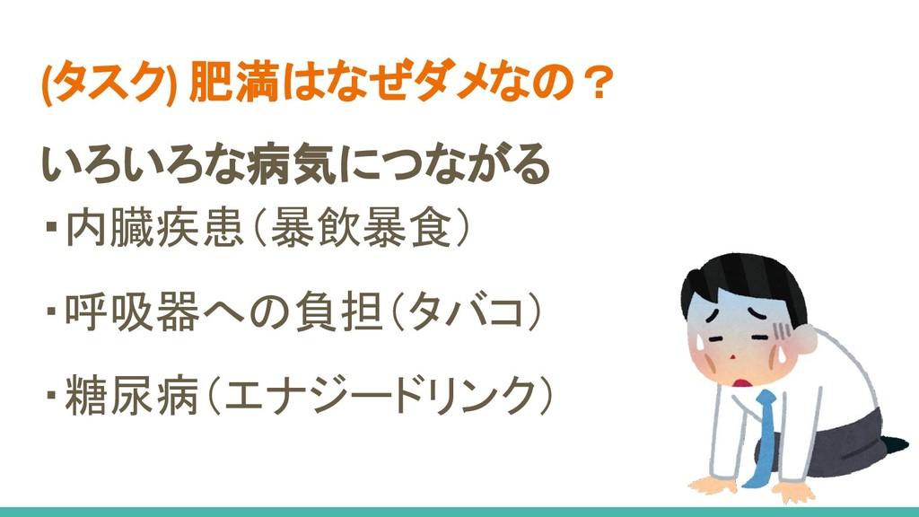(タスク) 肥満はなぜダメなの? いろいろな病気につながる ・内臓疾患(暴飲暴食) ・呼吸器へ...