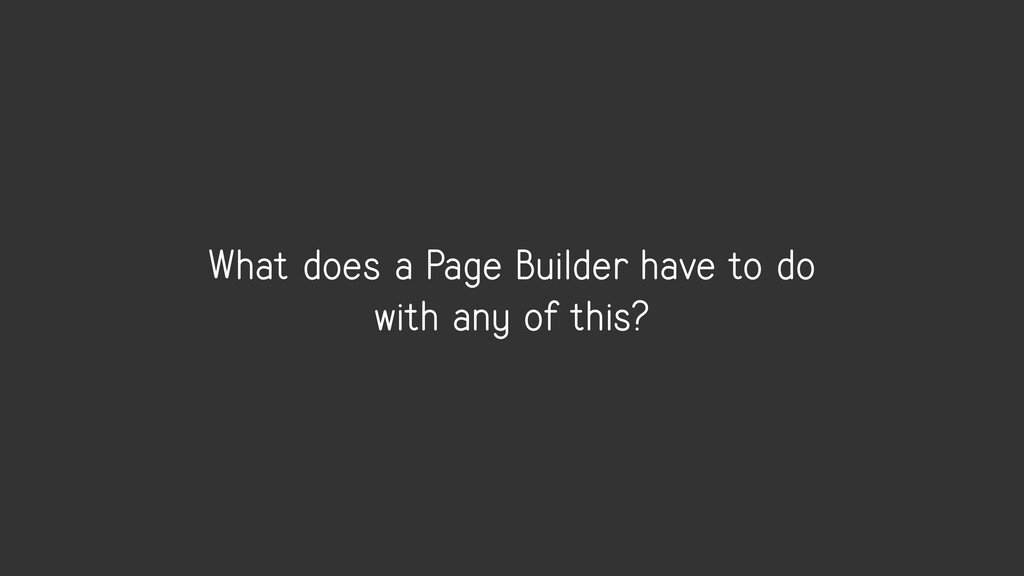 What does a Page Builder have to do with any of...