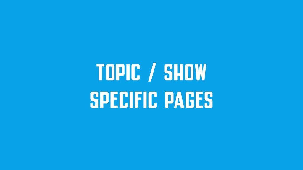 TOPIC / SHOW SPECIFIC PAGES