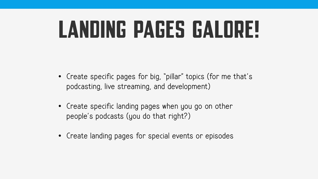 LANDING PAGES GALORE! • Create specific pages f...