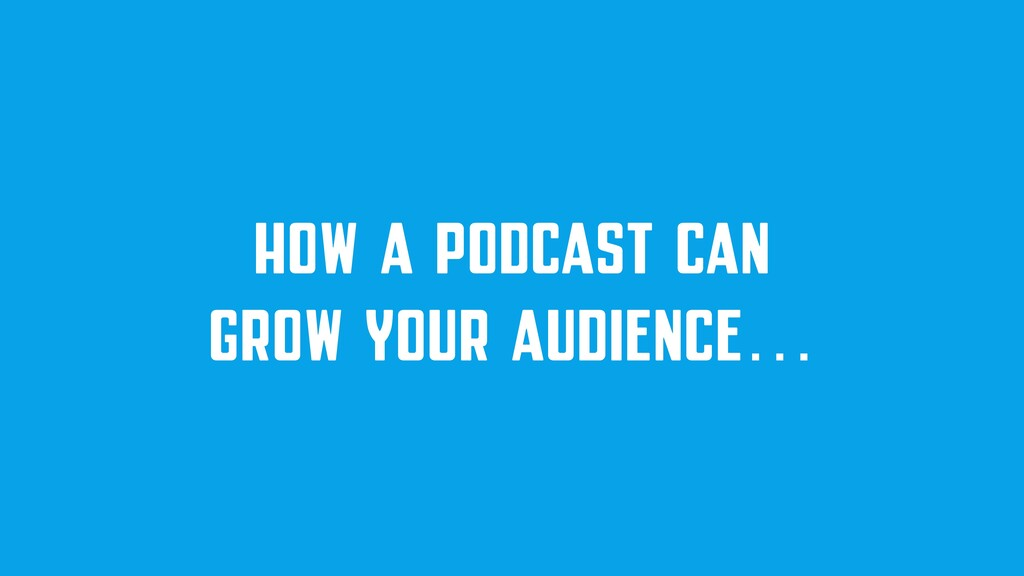 HOW A PODCAST CAN GROW YOUR AUDIENCE…
