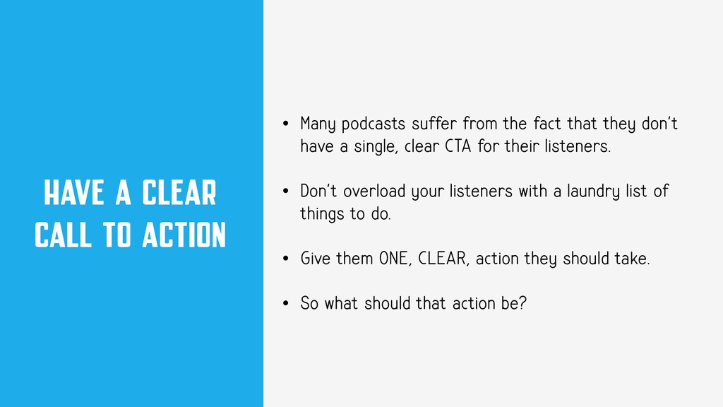 HAVE A CLEAR CALL TO ACTION • Many podcasts suf...