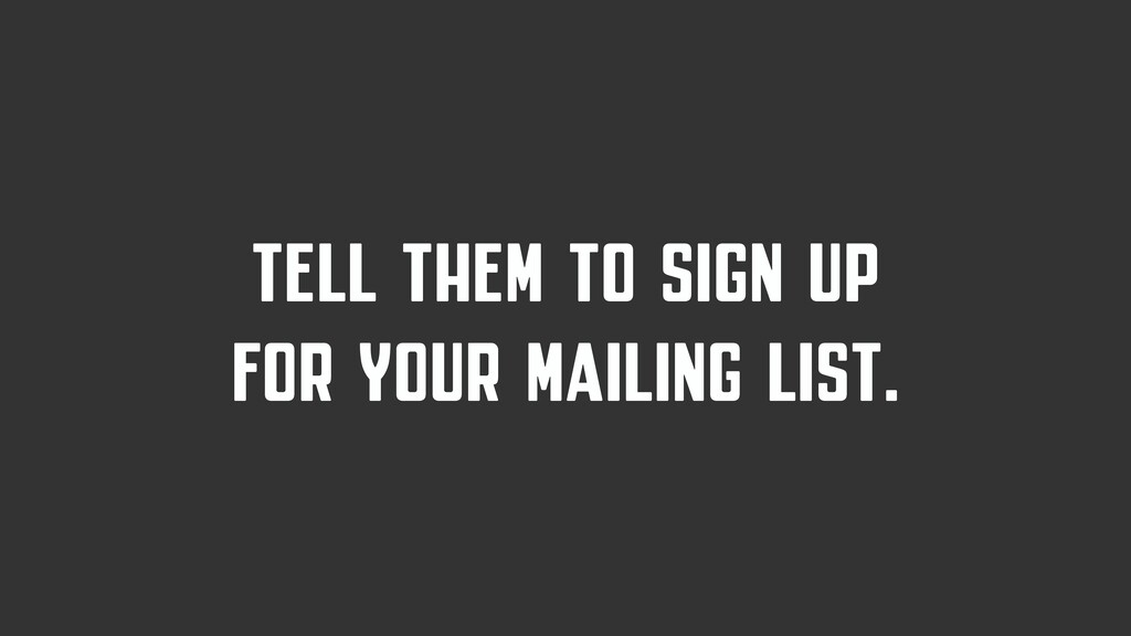 TELL THEM TO SIGN UP FOR YOUR MAILING LIST.