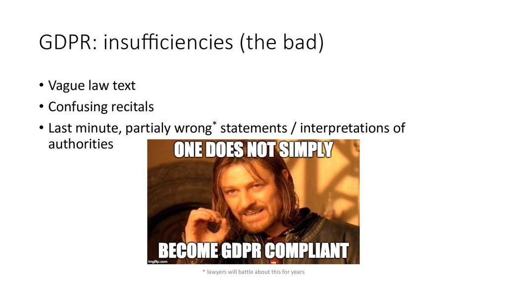 GDPR: insufficiencies (the bad) • Vague law text ...