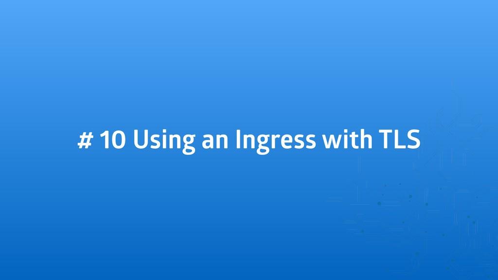# 10 Using an Ingress with TLS