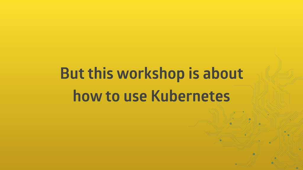 But this workshop is about how to use Kubernetes