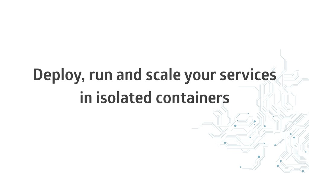 Deploy, run and scale your services in isolated...