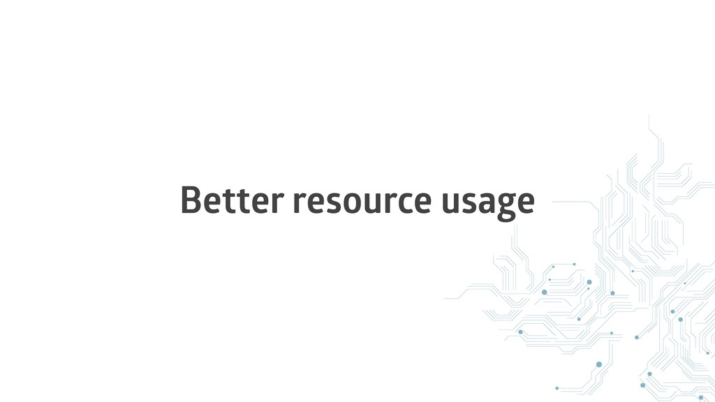 Better resource usage