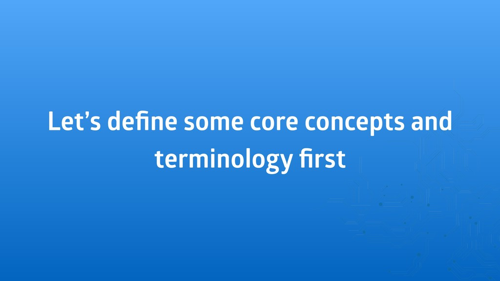 Let's define some core concepts and terminology ...