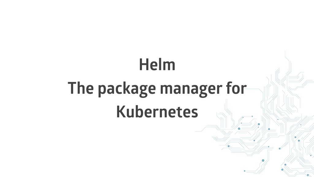 Helm The package manager for Kubernetes