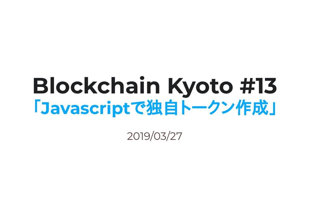 2019/03/27 Blockchain Kyoto #13 「Javascriptで独自ト...