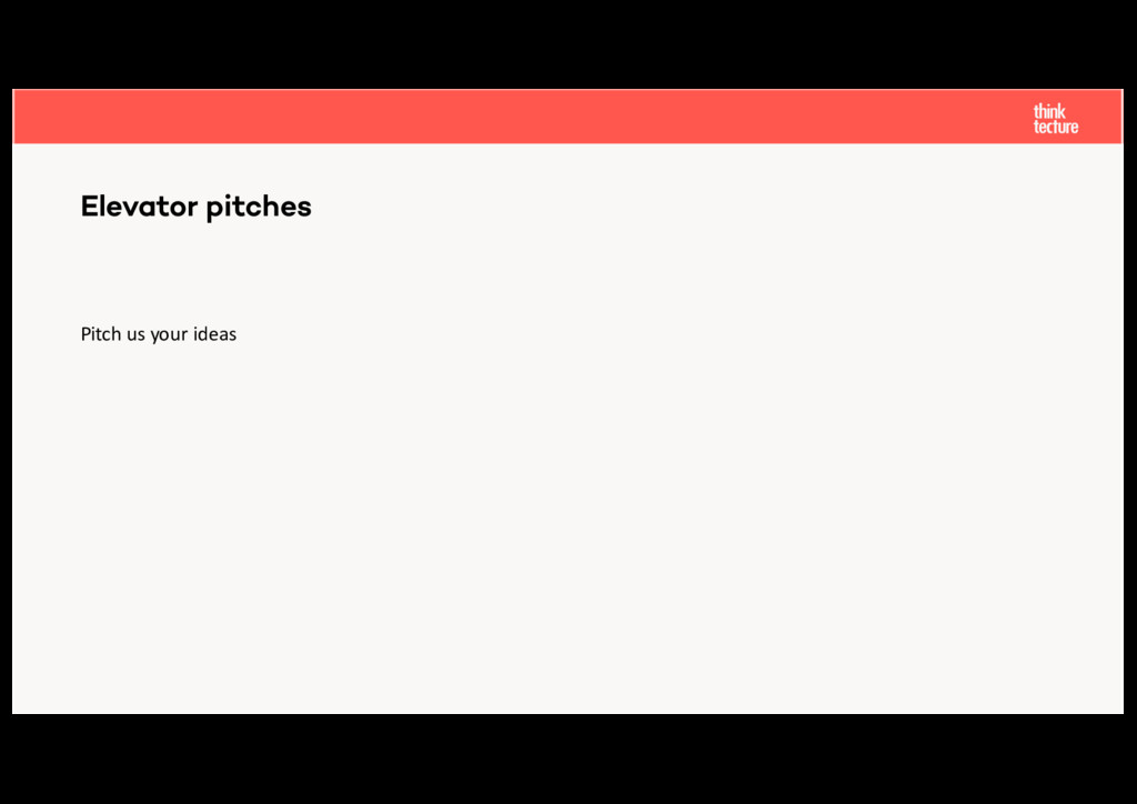 Elevator pitches Pitch us your ideas