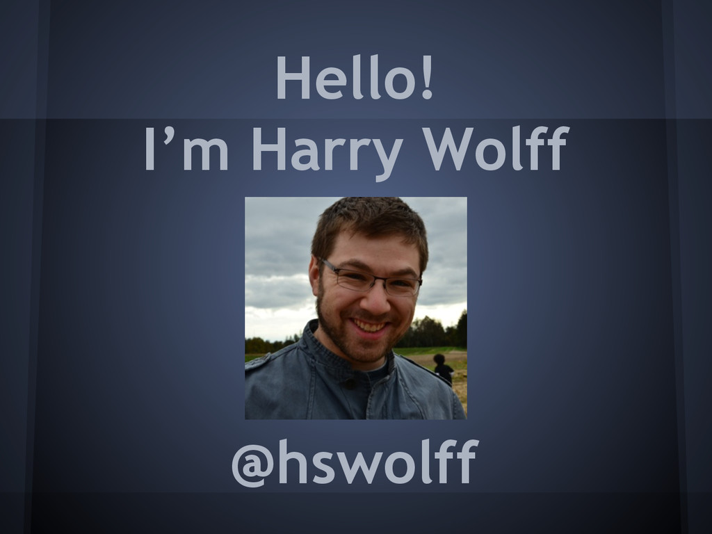 Hello! @hswolff I'm Harry Wolff