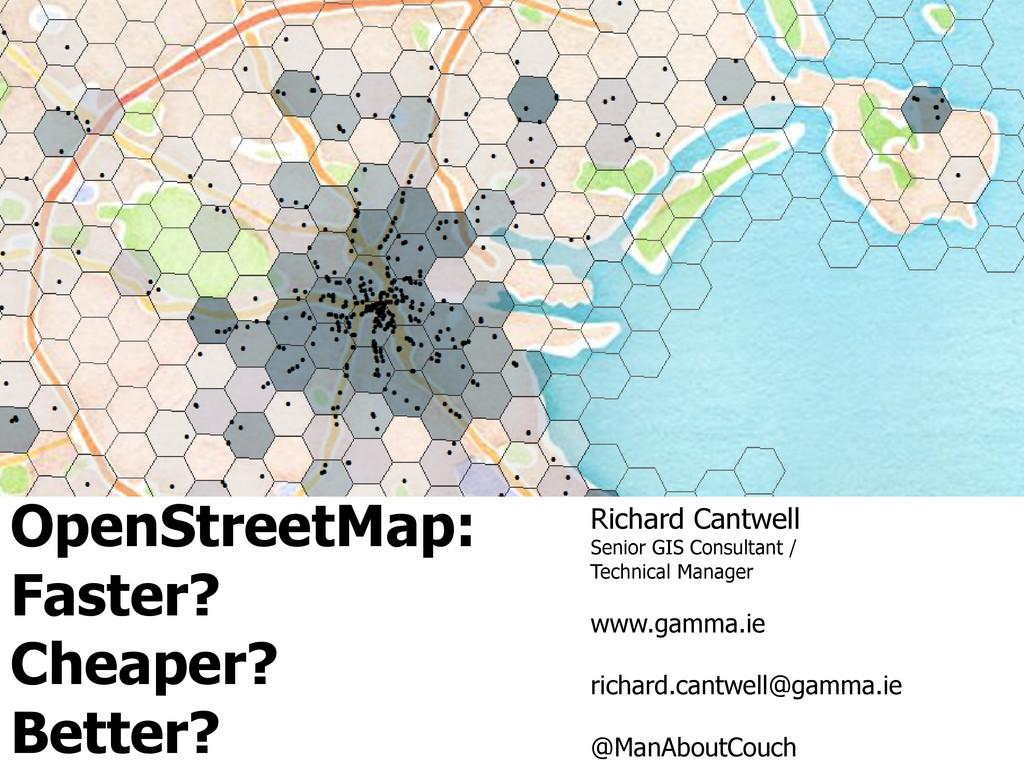 OpenStreetMap: Faster? Cheaper? Better? Richard...