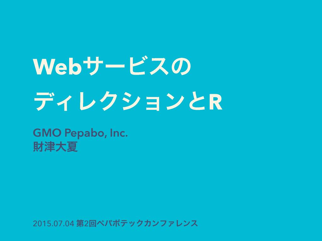 WebαʔϏεͷ σΟϨΫγϣϯͱR GMO Pepabo, Inc. ࡒେՆ 2015.0...