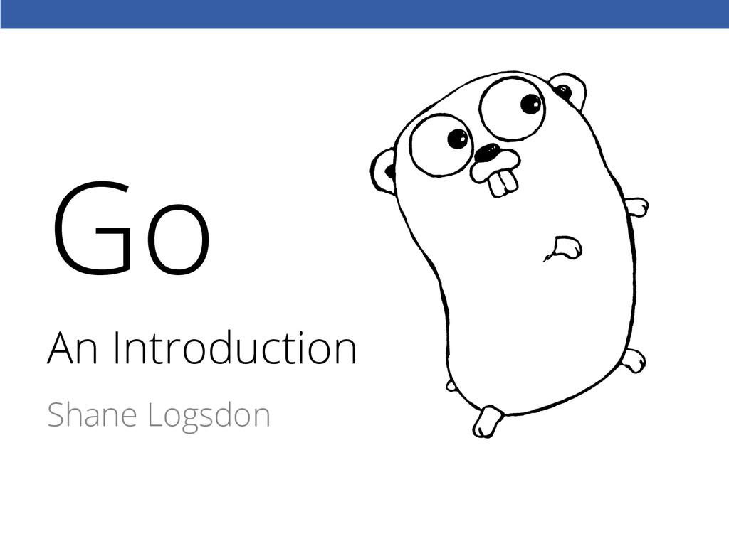 An Introduction Shane Logsdon Go