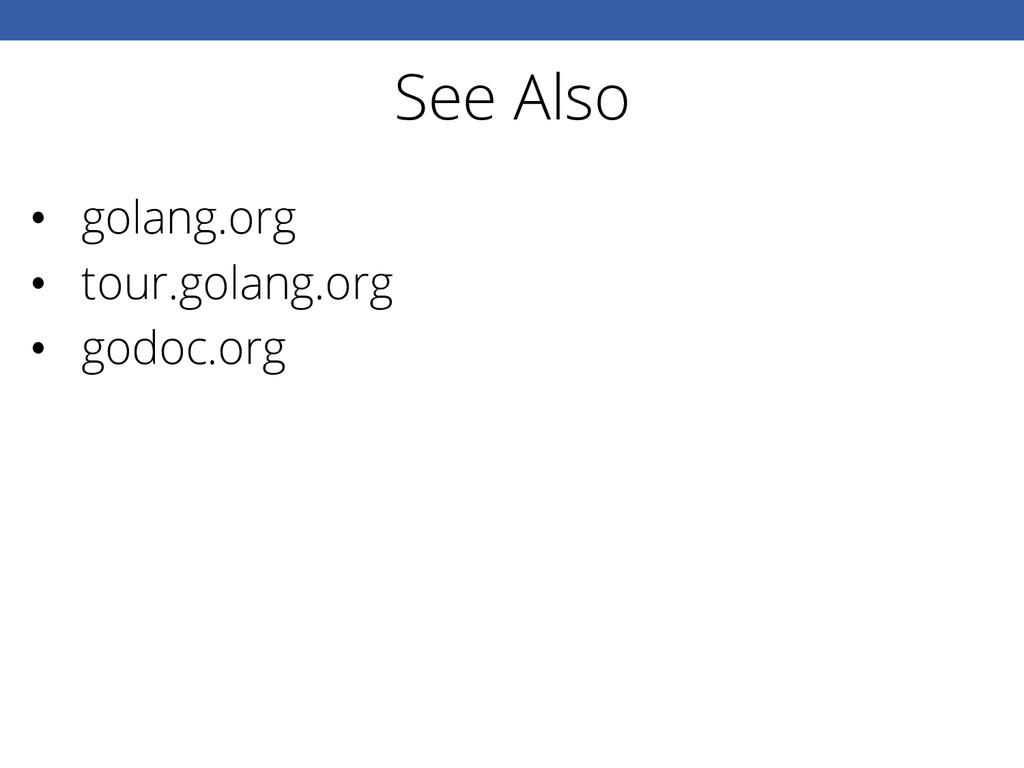 See Also • golang.org • tour.golang.org • go...