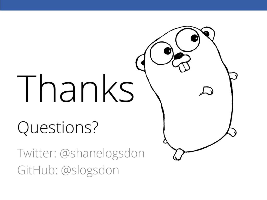 Questions? Twitter: @shanelogsdon GitHub: @slog...