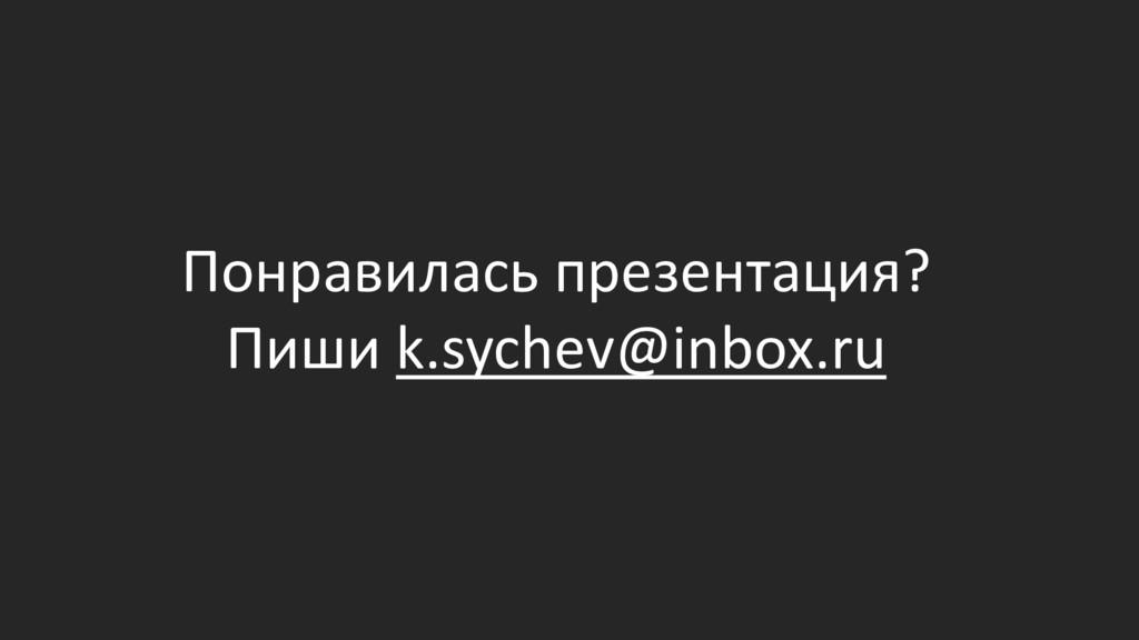 Понравилась презентация? Пиши k.sychev@inbox.ru