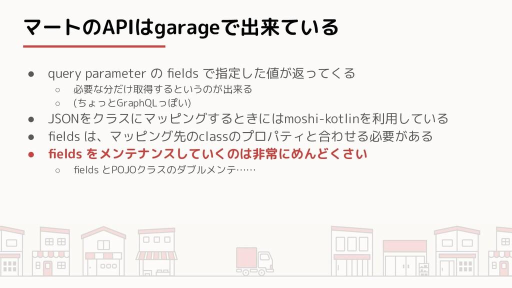 マートのAPIはgarageで出来ている ● query parameter の fields ...