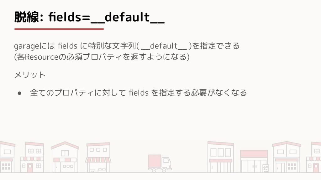 脱線: fields=__default__ garageには fields に特別な文字列( _...