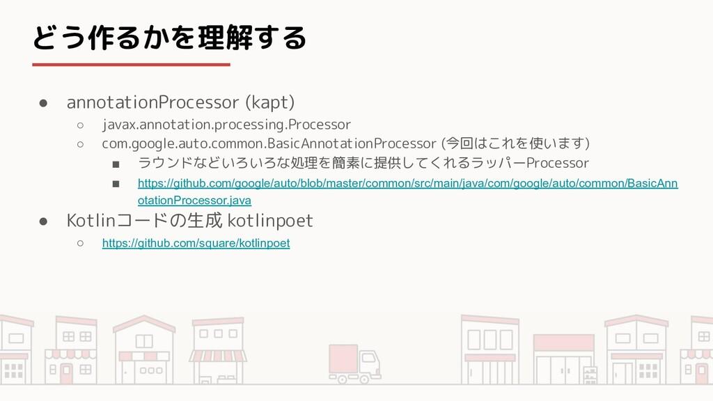どう作るかを理解する ● annotationProcessor (kapt) ○ javax...