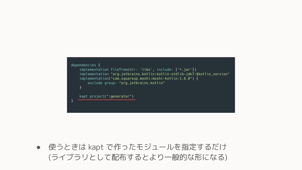 ● 使うときは kapt で作ったモジュールを指定するだけ (ライブラリとして配布するとより一...