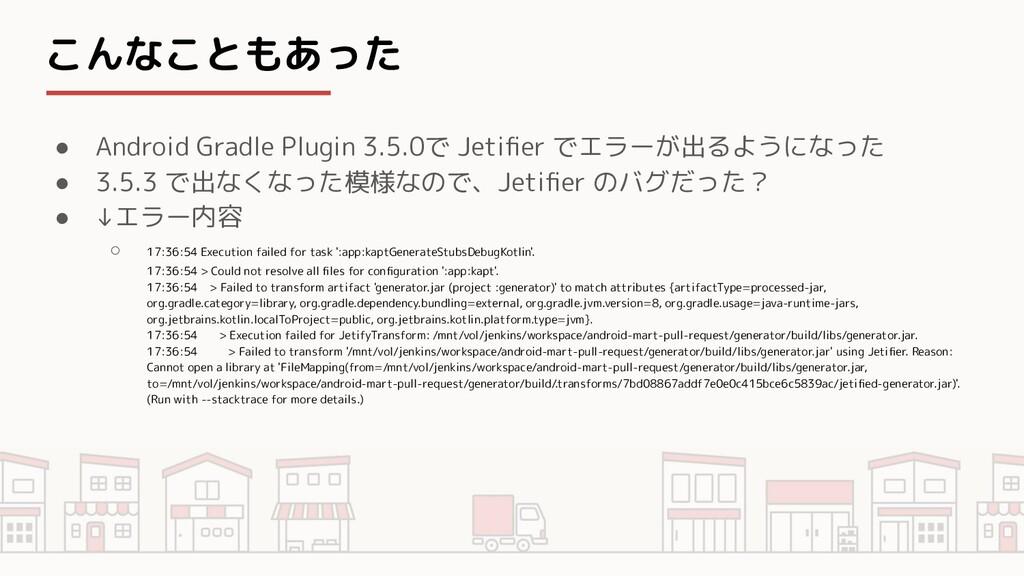 こんなこともあった ● Android Gradle Plugin 3.5.0で Jetifie...