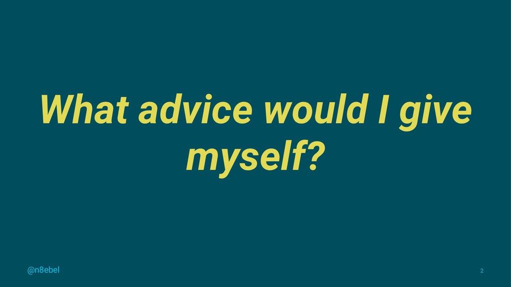 What advice would I give myself? @n8ebel 2