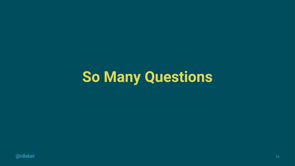 So Many Questions @n8ebel 14