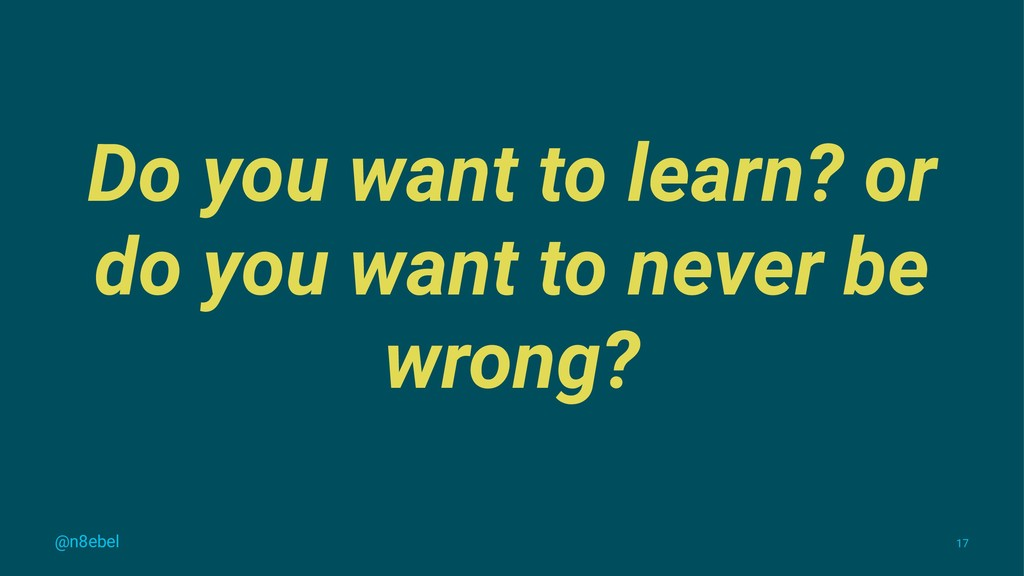 Do you want to learn? or do you want to never b...