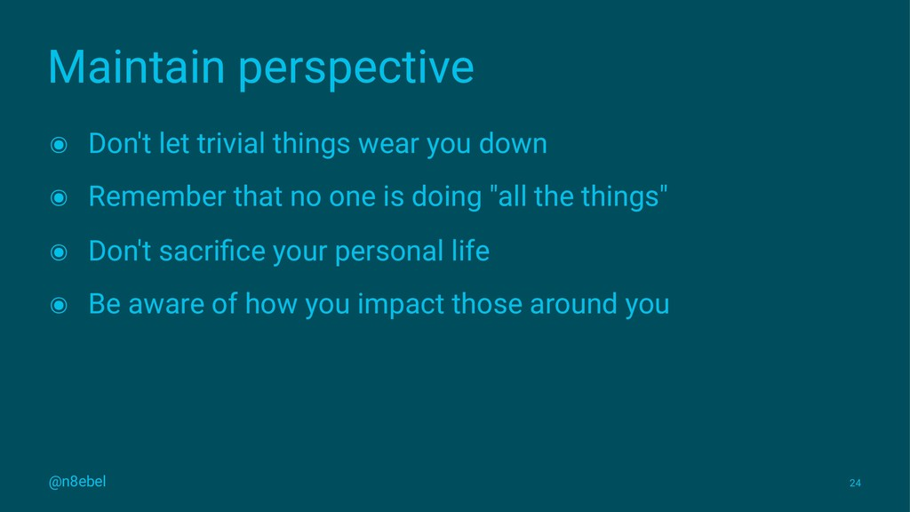 Maintain perspective ๏ Don't let trivial things...