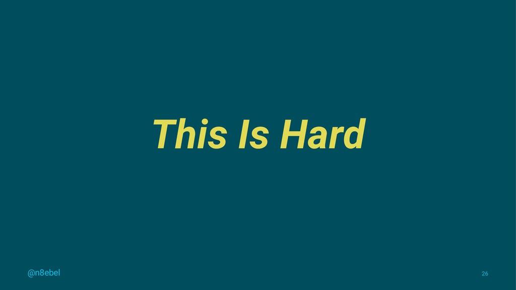 This Is Hard @n8ebel 26
