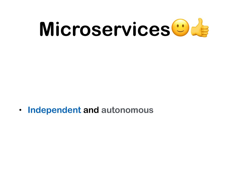Microservices • Independent and autonomous