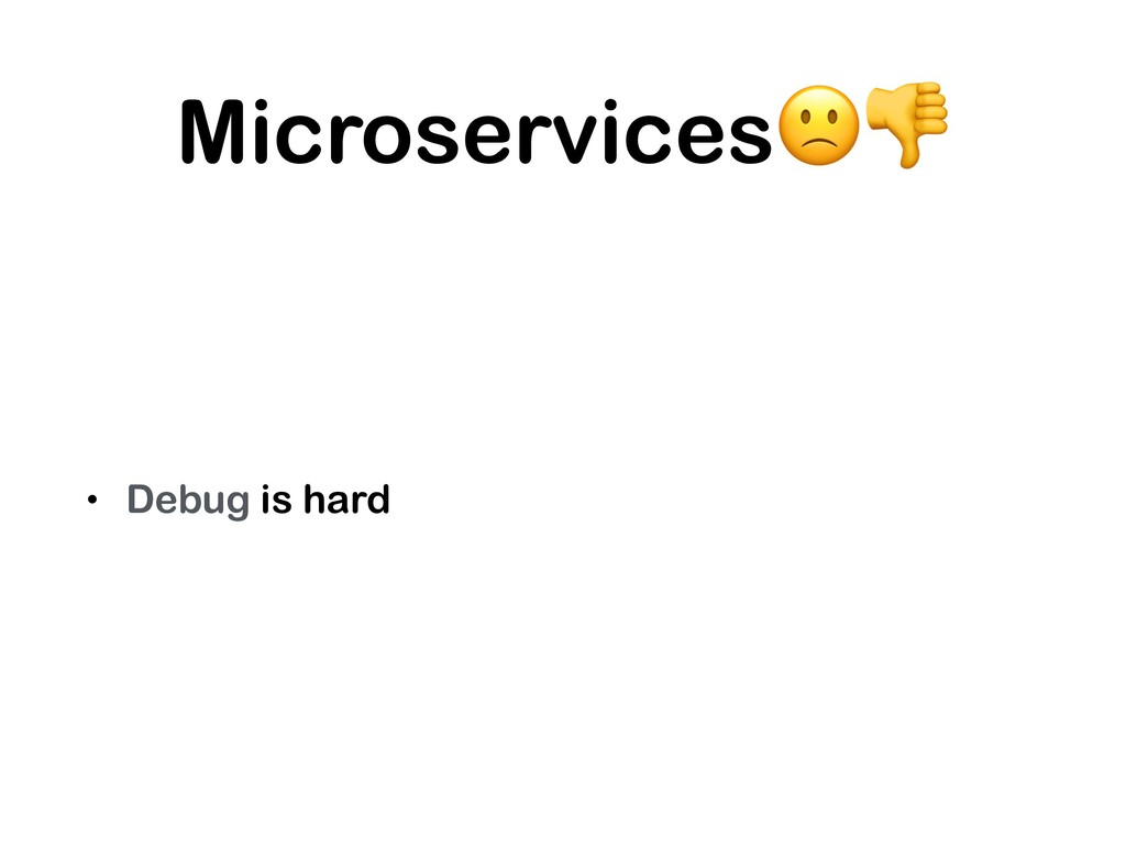 Microservices • Debug is hard