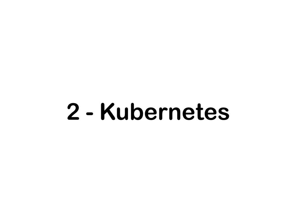 2 - Kubernetes