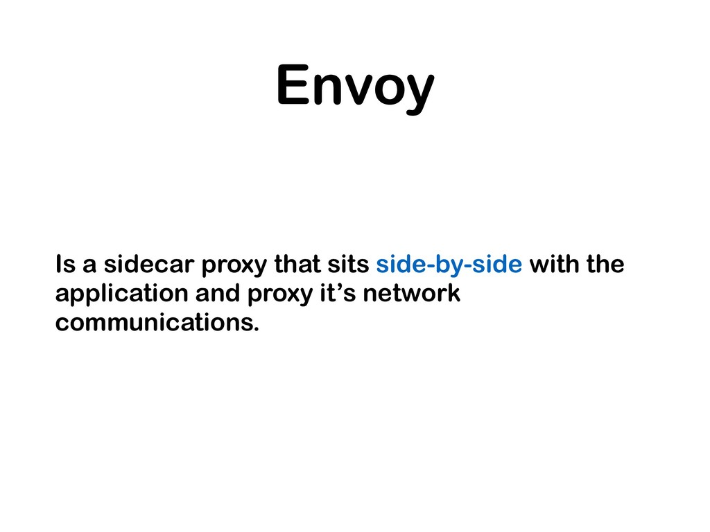 Envoy Is a sidecar proxy that sits side-by-side...