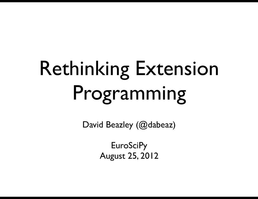 Rethinking Extension Programming David Beazley ...