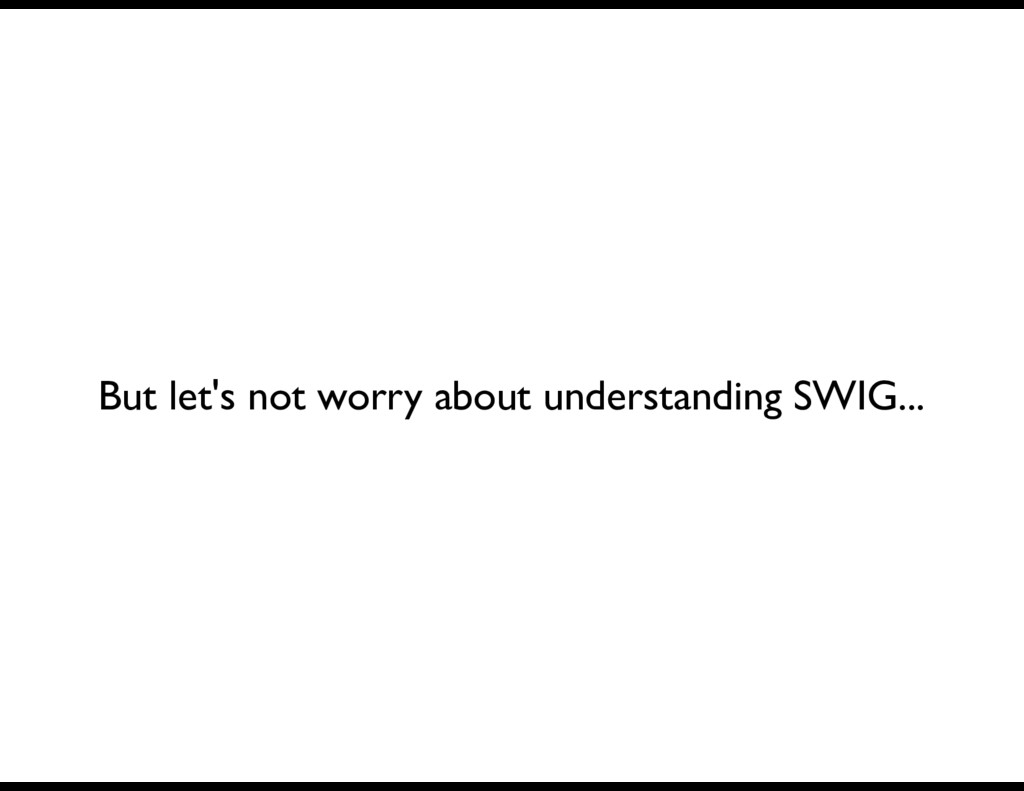 But let's not worry about understanding SWIG...