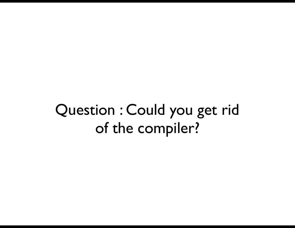 Question : Could you get rid of the compiler?