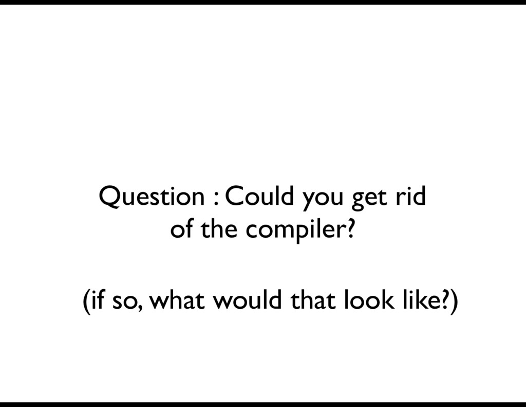 Question : Could you get rid of the compiler? (...