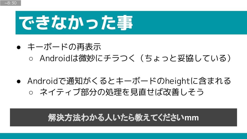 できなかった事 ● キーボードの再表示 ○ Androidは微妙にチラつく(ちょっと妥協してい...