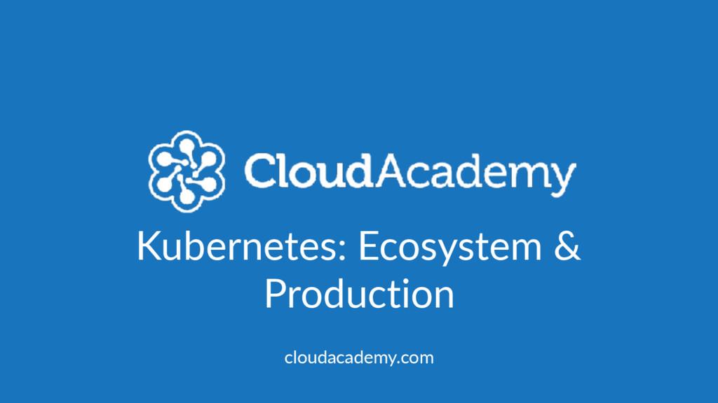 Kubernetes: Ecosystem & Production cloudacademy...