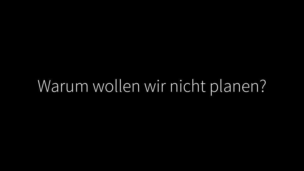Warum wollen wir nicht planen?