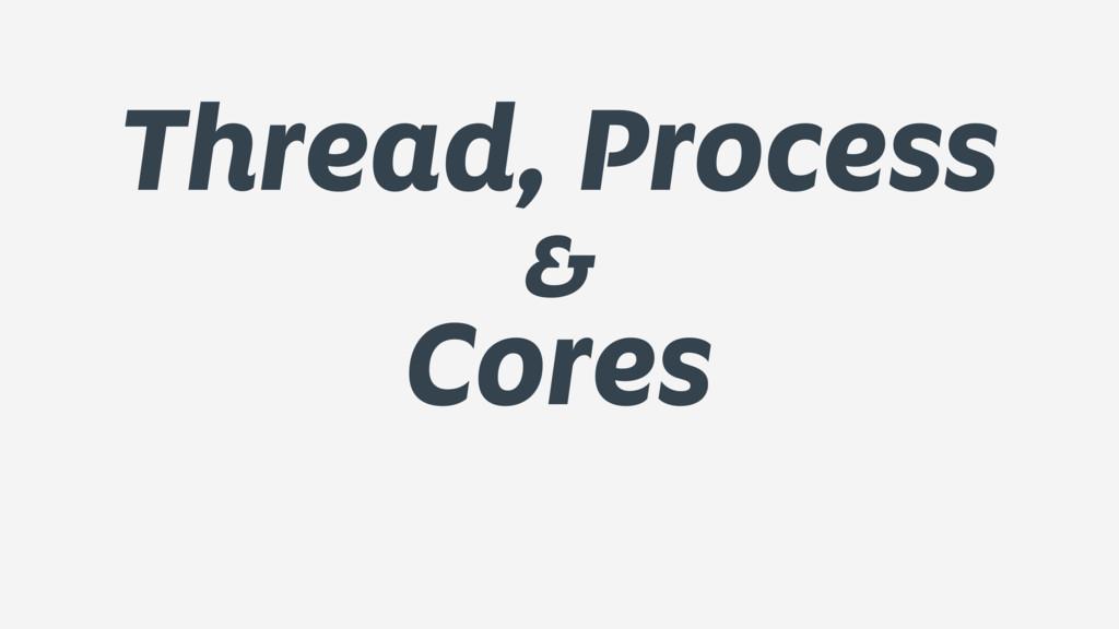 Thread, Process & Cores